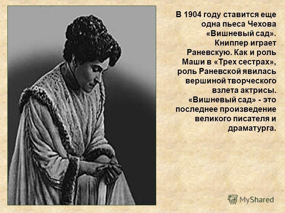 В 1904 году ставится еще одна пьеса Чехова «Вишневый сад». Книппер играет Раневскую. Как и роль Маши в «Трех сестрах», роль Раневской явилась вершиной творческого взлета актрисы. «Вишневый сад» - это последнее произведение великого писателя и драмату