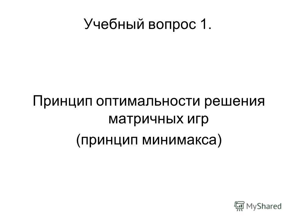 Учебный вопрос 1. Принцип оптимальности решения матричных игр (принцип минимакса)