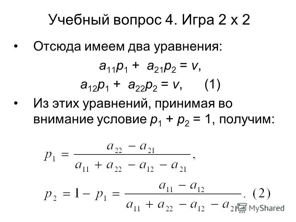 Учебный вопрос 4. Игра 2 х 2 Отсюда имеем два уравнения: a 11 p 1 + a 21 p 2 = ν, a 12 p 1 + a 22 p 2 = ν, (1) Из этих уравнений, принимая во внимание условие p 1 + p 2 = 1, получим: