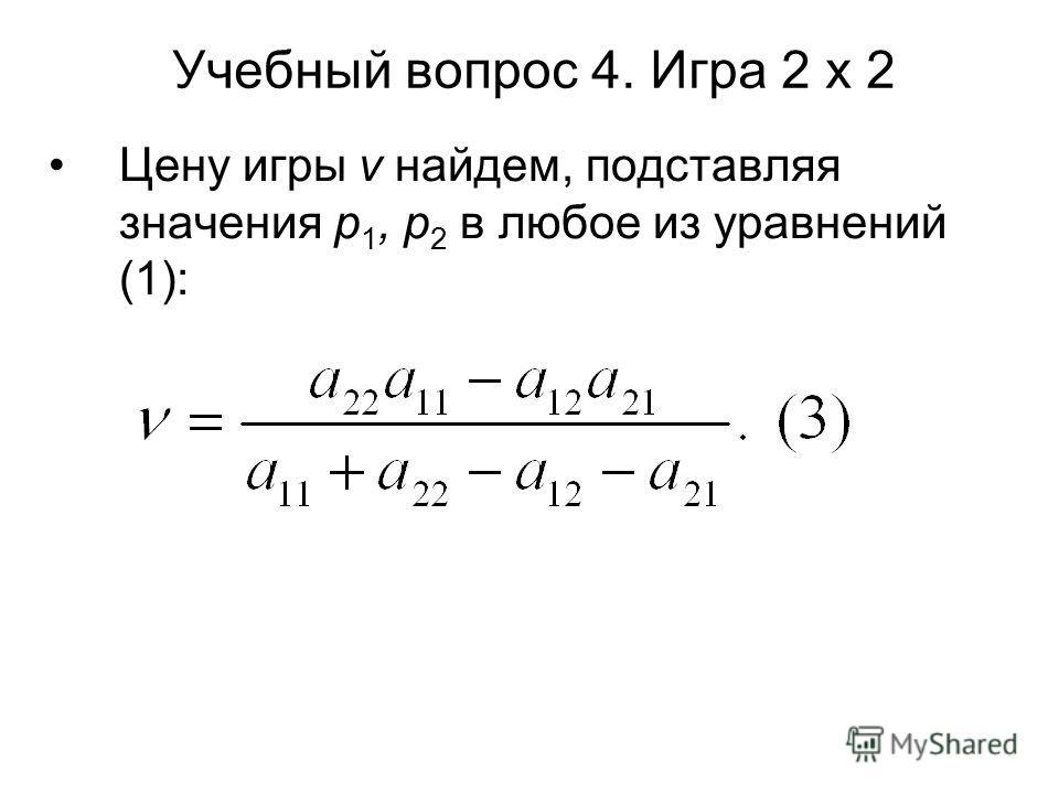 Учебный вопрос 4. Игра 2 х 2 Цену игры ν найдем, подставляя значения p 1, p 2 в любое из уравнений (1):