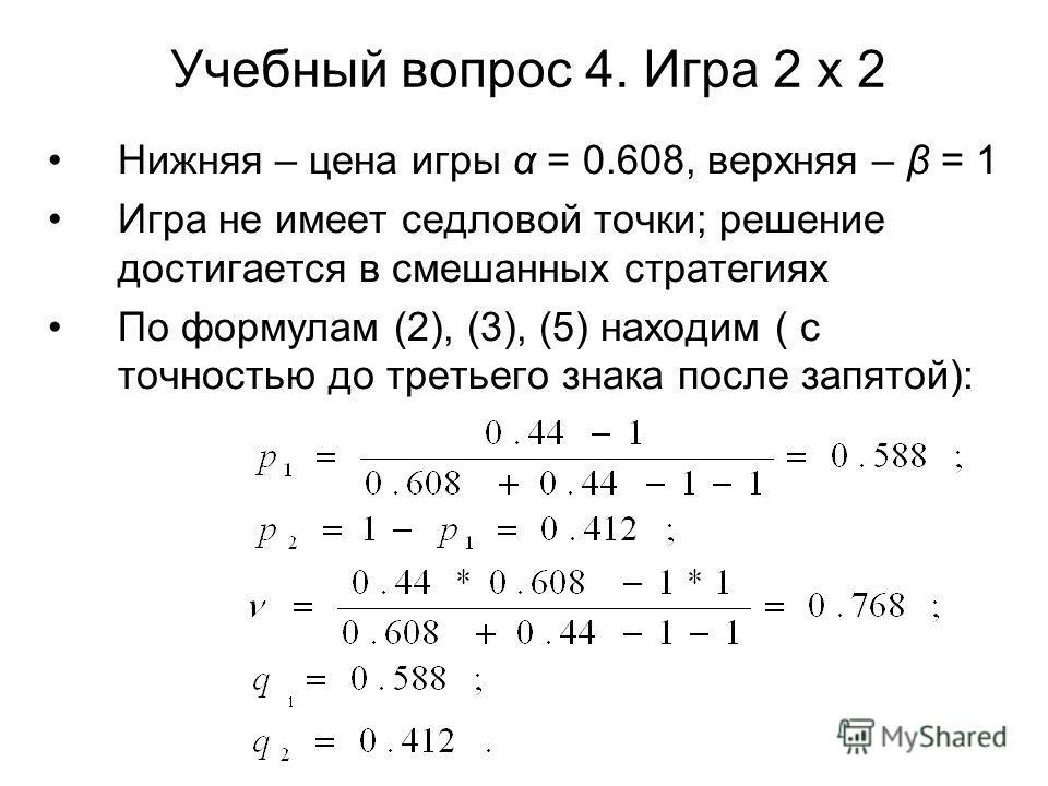 Учебный вопрос 4. Игра 2 х 2 Нижняя – цена игры α = 0.608, верхняя – β = 1 Игра не имеет седловой точки; решение достигается в смешанных стратегиях По формулам (2), (3), (5) находим ( с точностью до третьего знака после запятой):