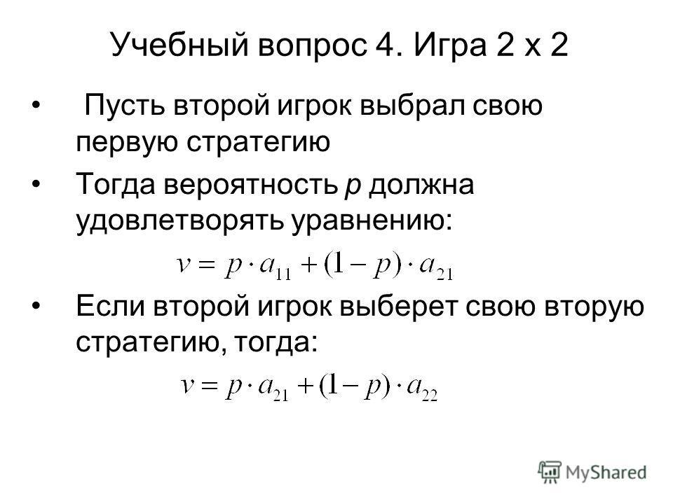 Учебный вопрос 4. Игра 2 х 2 Пусть второй игрок выбрал свою первую стратегию Тогда вероятность р должна удовлетворять уравнению: Если второй игрок выберет свою вторую стратегию, тогда: