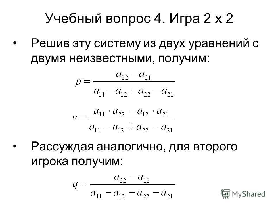 Учебный вопрос 4. Игра 2 х 2 Решив эту систему из двух уравнений с двумя неизвестными, получим: Рассуждая аналогично, для второго игрока получим:
