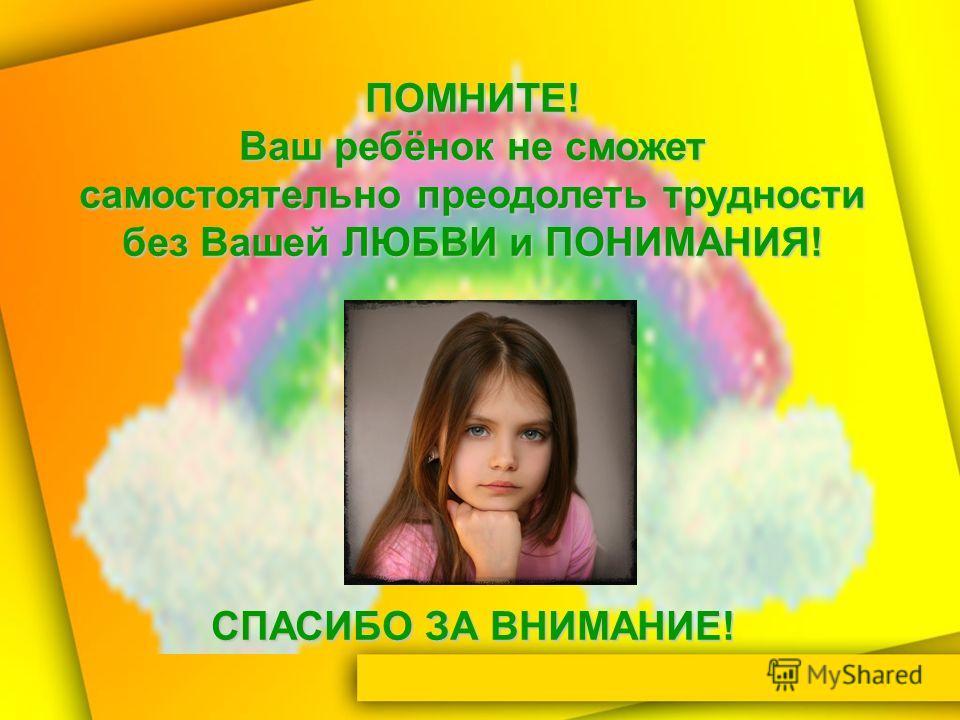 ПОМНИТЕ! Ваш ребёнок не сможет самостоятельно преодолеть трудности без Вашей ЛЮБВИ и ПОНИМАНИЯ! СПАСИБО ЗА ВНИМАНИЕ!