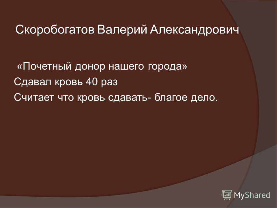 Скоробогатов Валерий Александрович «Почетный донор нашего города» Сдавал кровь 40 раз Считает что кровь сдавать- благое дело.
