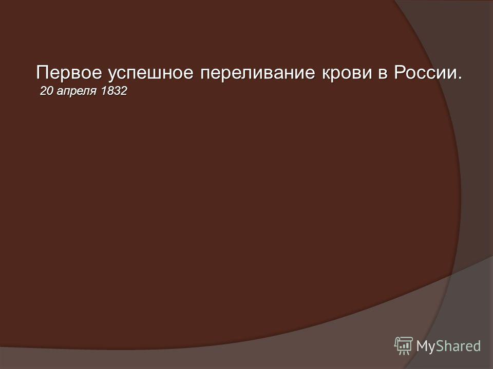 Первое успешное переливание крови в России. 20 апреля 1832 20 апреля 1832