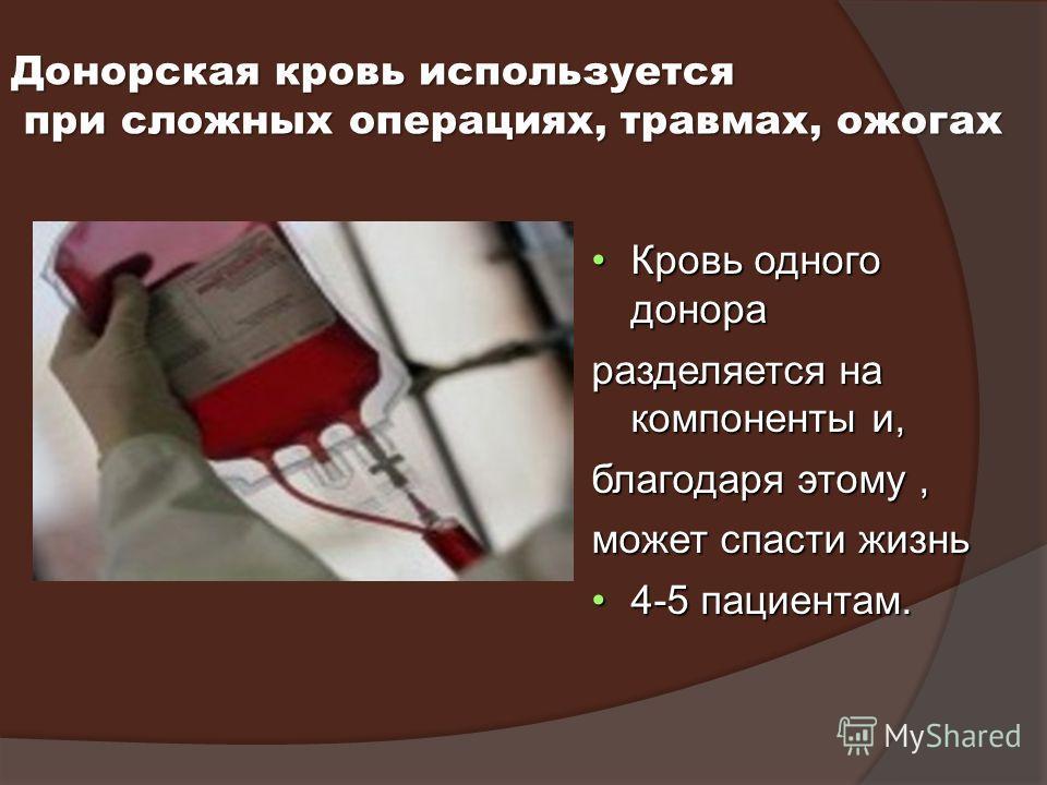 Донорская кровь используется при сложных операциях, травмах, ожогах при сложных операциях, травмах, ожогах Кровь одного донораКровь одного донора разделяется на компоненты и, благодаря этому, может спасти жизнь 4-5 пациентам.4-5 пациентам.