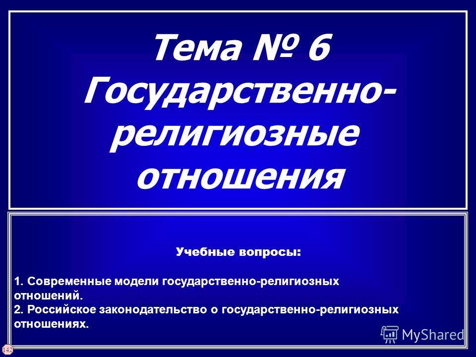 Тема 6 Государственно- религиозные отношения Учебные вопросы: 1. Современные модели государственно-религиозных отношений. 2. Российское законодательство о государственно-религиозных отношениях. 142