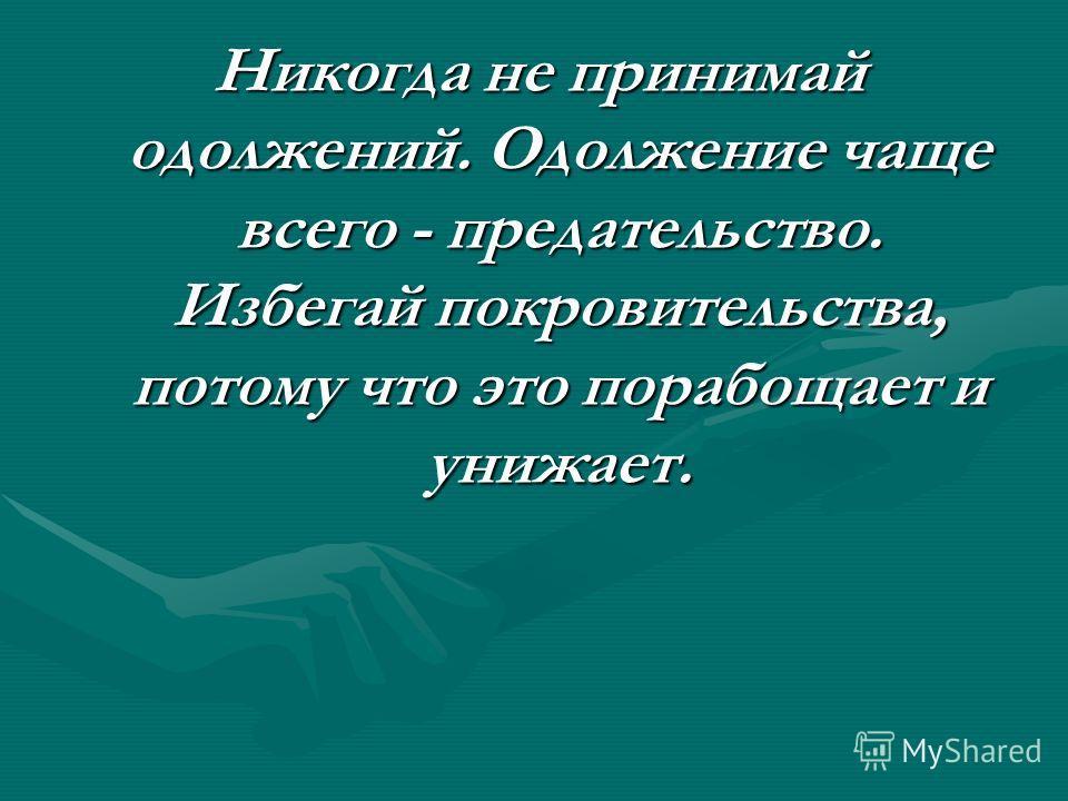 Никогда не принимай одолжений. Одолжение чаще всего - предательство. Избегай покровительства, потому что это порабощает и унижает.