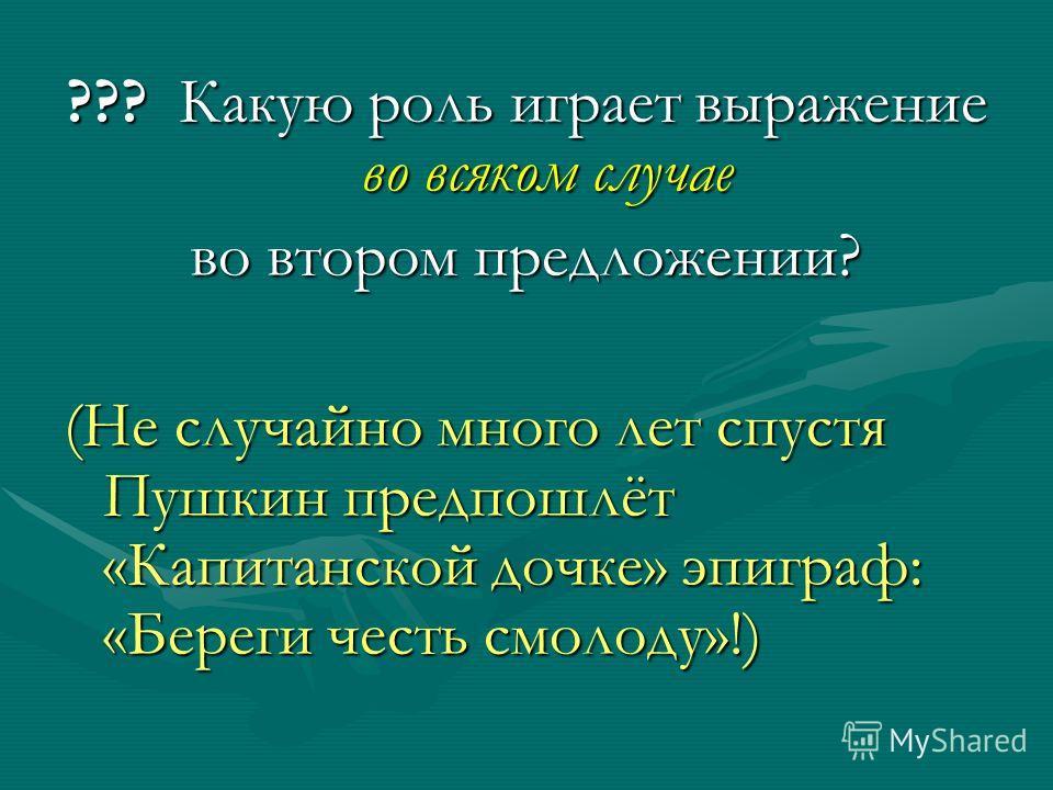 ??? Какую роль играет выражение во всяком случае во втором предложении? (Не случайно много лет спустя Пушкин предпошлёт «Капитанской дочке» эпиграф: «Береги честь смолоду»!)
