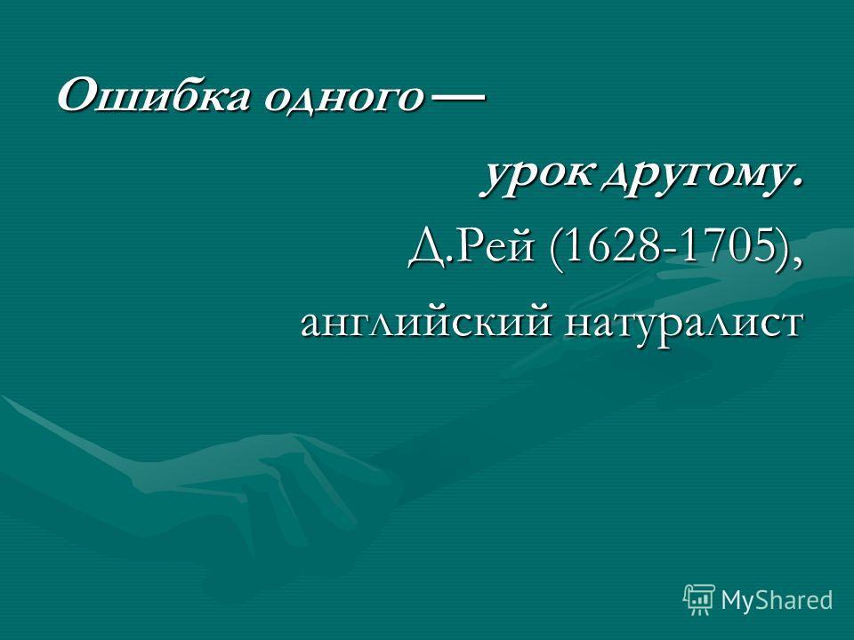 Ошибка одного Ошибка одного урок другому. Д.Рей (1628-1705), Д.Рей (1628-1705), английский натуралист
