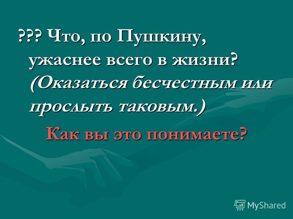 ??? Что, по Пушкину, ужаснее всего в жизни? (Оказаться бесчестным или прослыть таковым.) Как вы это понимаете?