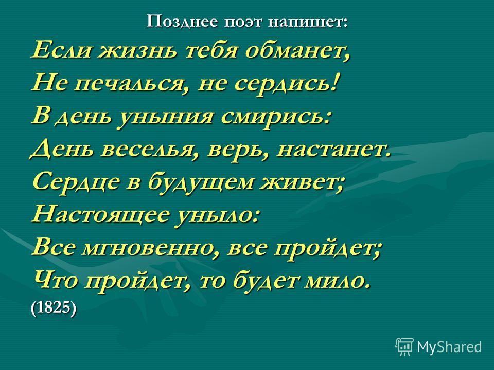 Позднее поэт напишет: Если жизнь тебя обманет, Не печалься, не сердись! В день уныния смирись: День веселья, верь, настанет. Сердце в будущем живет; Настоящее уныло: Все мгновенно, все пройдет; Что пройдет, то будет мило. (1825)