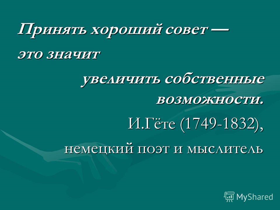 Принять хороший совет Принять хороший совет это значит увеличить собственные возможности. И.Гёте (1749-1832), немецкий поэт и мыслитель немецкий поэт и мыслитель