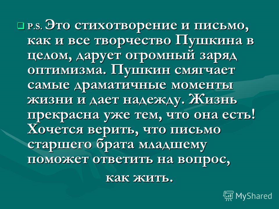 P.S. Это стихотворение и письмо, как и все творчество Пушкина в целом, дарует огромный заряд оптимизма. Пушкин смягчает самые драматичные моменты жизни и дает надежду. Жизнь прекрасна уже тем, что она есть! Хочется верить, что письмо старшего брата м