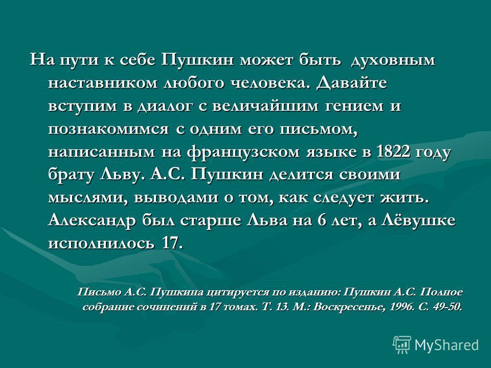 На пути к себе Пушкин может быть духовным наставником любого человека. Давайте вступим в диалог с величайшим гением и познакомимся с одним его письмом, написанным на французском языке в 1822 году брату Льву. А.С. Пушкин делится своими мыслями, вывода