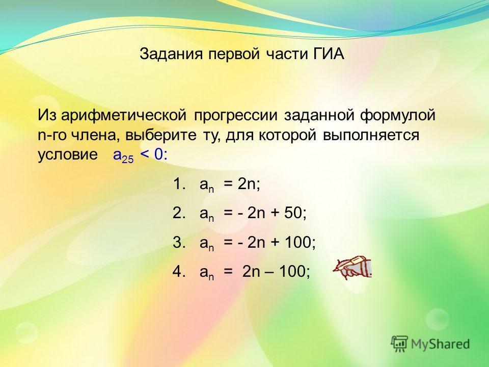 Из арифметической прогрессии заданной формулой n-го члена, выберите ту, для которой выполняется условие а 25 < 0: 1. а n = 2n; 2. а n = - 2n + 50; 3. а n = - 2n + 100; 4. а n = 2n – 100; Задания первой части ГИА