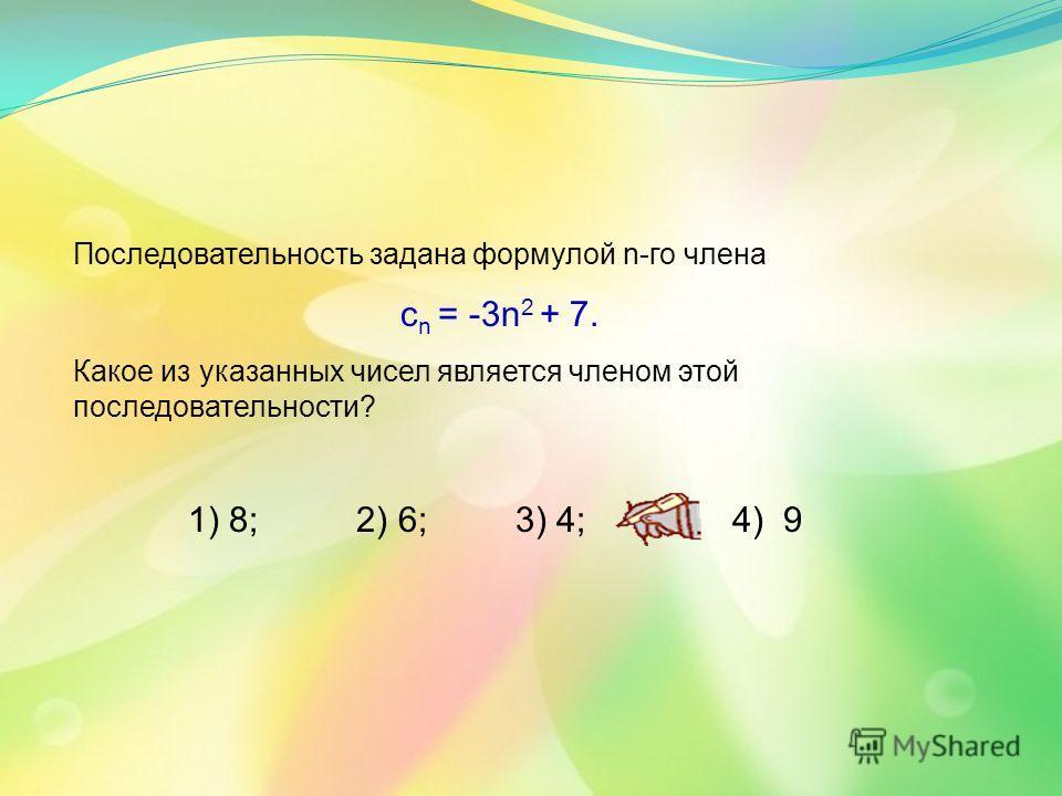 Последовательность задана формулой n-го члена с n = -3n 2 + 7. Какое из указанных чисел является членом этой последовательности? 1) 8; 2) 6; 3) 4; 4) 9