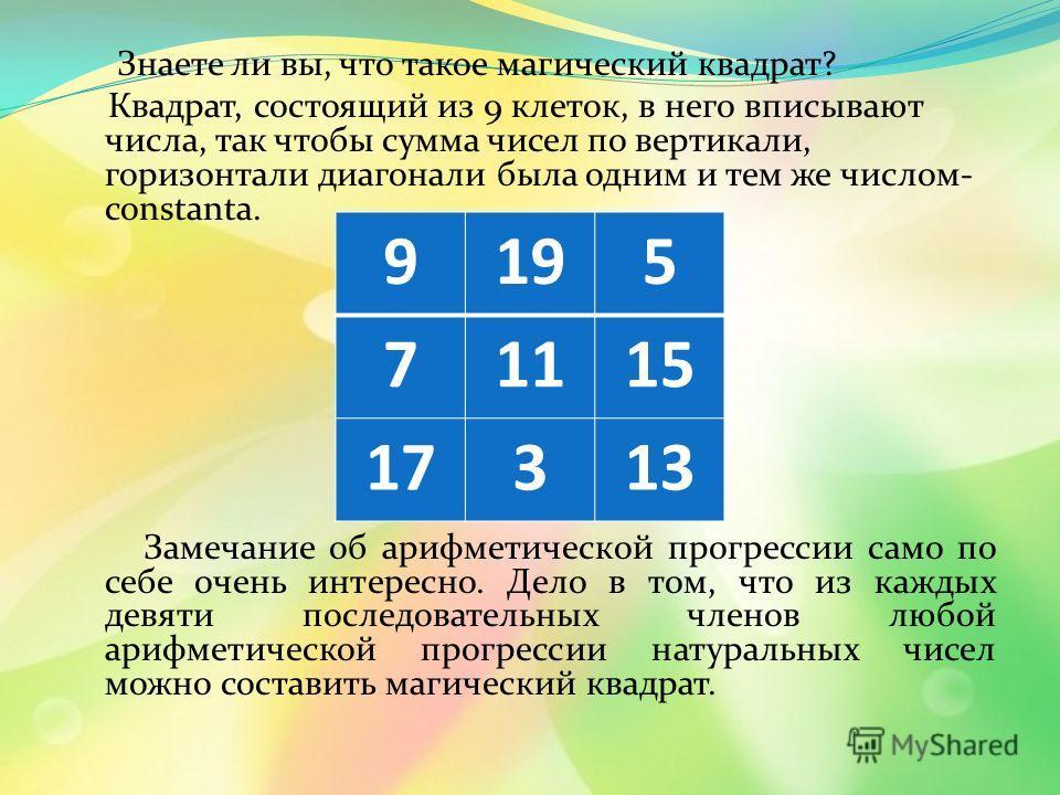 Знаете ли вы, что такое магический квадрат? Квадрат, состоящий из 9 клеток, в него вписывают числа, так чтобы сумма чисел по вертикали, горизонтали диагонали была одним и тем же числом- constanta. Замечание об арифметической прогрессии само по себе о