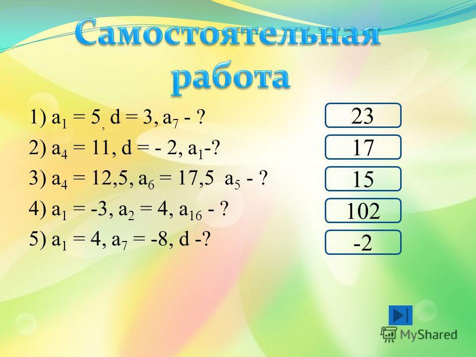 1) а 1 = 5, d = 3, а 7 - ? 2) а 4 = 11, d = - 2, а 1 -? 3) а 4 = 12,5, а 6 = 17,5 а 5 - ? 4) а 1 = -3, а 2 = 4, а 16 - ? 5) а 1 = 4, а 7 = -8, d -? 102 23 17 -2 15