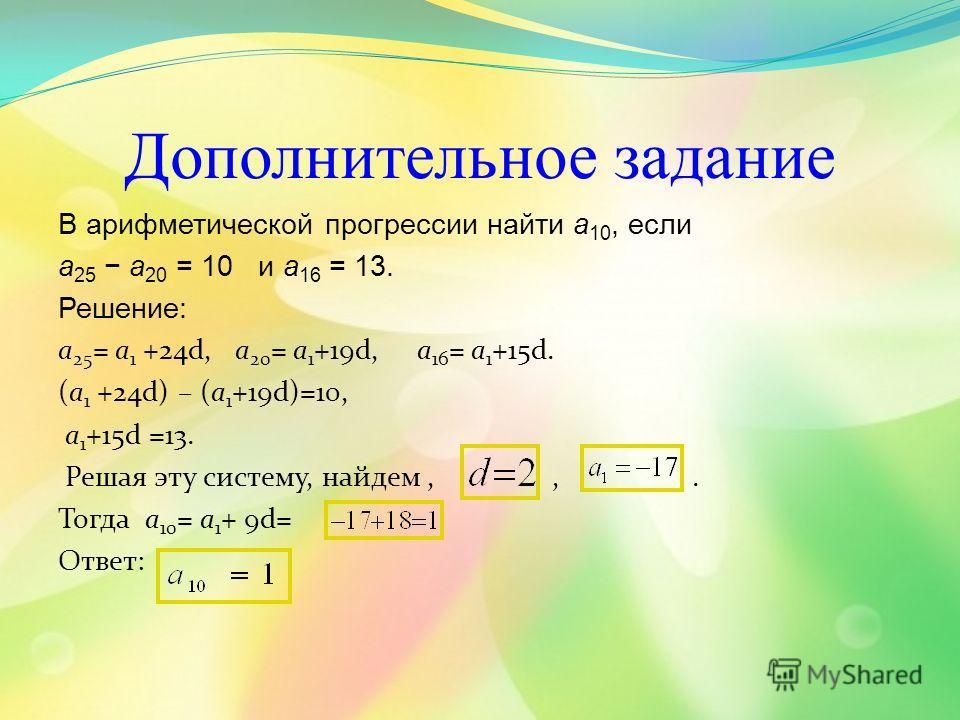 Дополнительное задание В арифметической прогрессии найти a 10, если a 25 a 20 = 10 и a 16 = 13. Решение: a 25 = a 1 +24d, a 20 = a 1 +19d, a 16 = a 1 +15d. (a 1 +24d) – (a 1 +19d)=10, a 1 +15d =13. Решая эту систему, найдем,,. Тогда a 10 = a 1 + 9d=