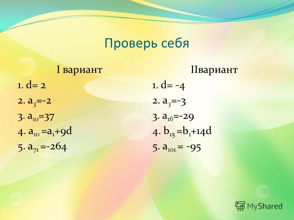 Проверь себя I вариант 1. d= 2 2. a 3 =-2 3. a 10 =37 4. a 10 =a 1 +9d 5. a 71 =-264 IIвариант 1. d= -4 2. a 3 =-3 3. a 16 =-29 4. b 15 =b 1 +14d 5. a 101 = -95