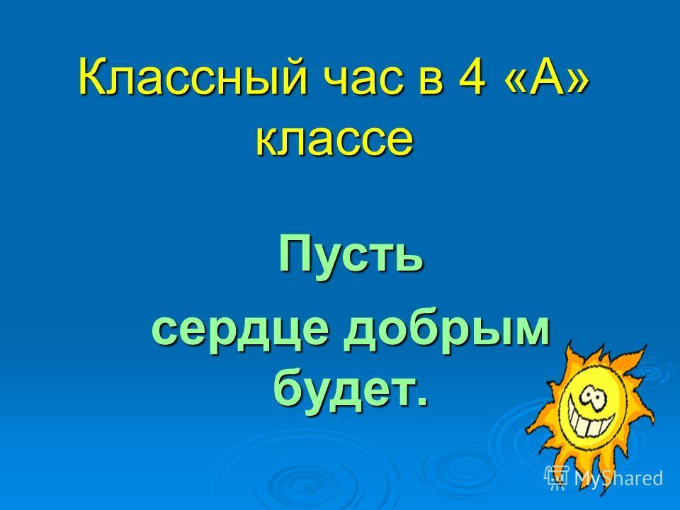Классный час в 4 «А» классе Пусть сердце добрым будет.