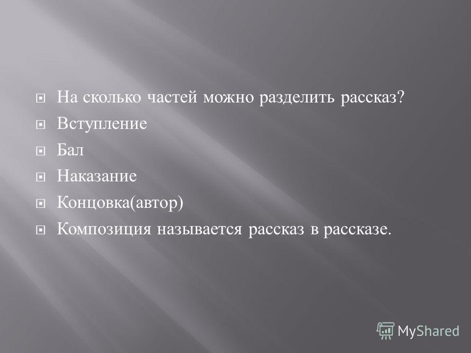 На сколько частей можно разделить рассказ ? Вступление Бал Наказание Концовка ( автор ) Композиция называется рассказ в рассказе.