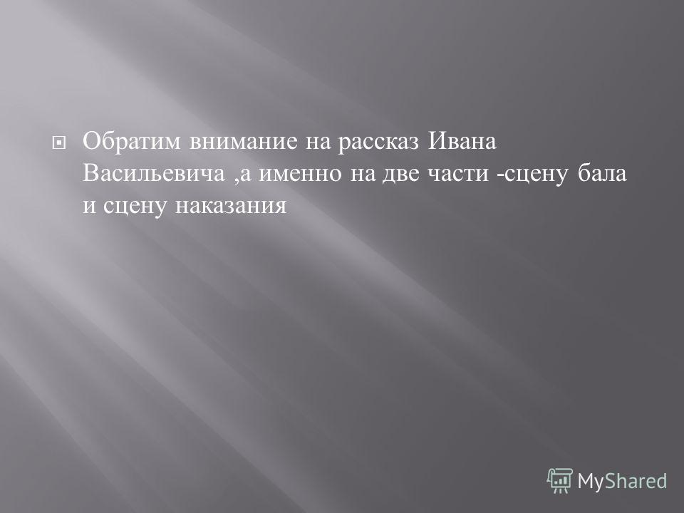 Обратим внимание на рассказ Ивана Васильевича, а именно на две части - сцену бала и сцену наказания