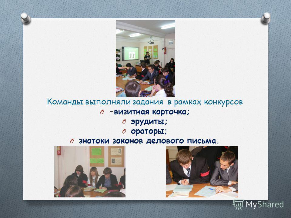Команды выполняли задания в рамках конкурсов O -визитная карточка; O эрудиты; O ораторы; O знатоки законов делового письма.