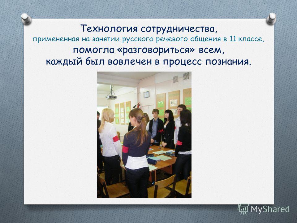 Технология сотрудничества, примененная на занятии русского речевого общения в 11 классе, помогла «разговориться» всем, каждый был вовлечен в процесс познания.