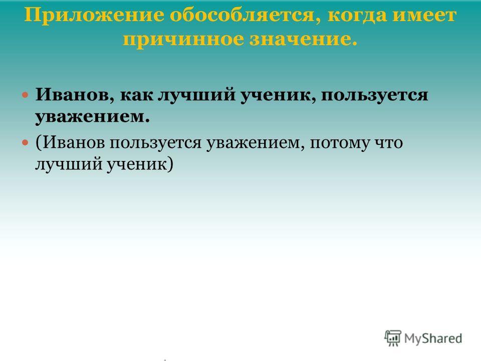Приложение обособляется, когда имеет причинное значение. Иванов, как лучший ученик, пользуется уважением. (Иванов пользуется уважением, потому что лучший ученик)