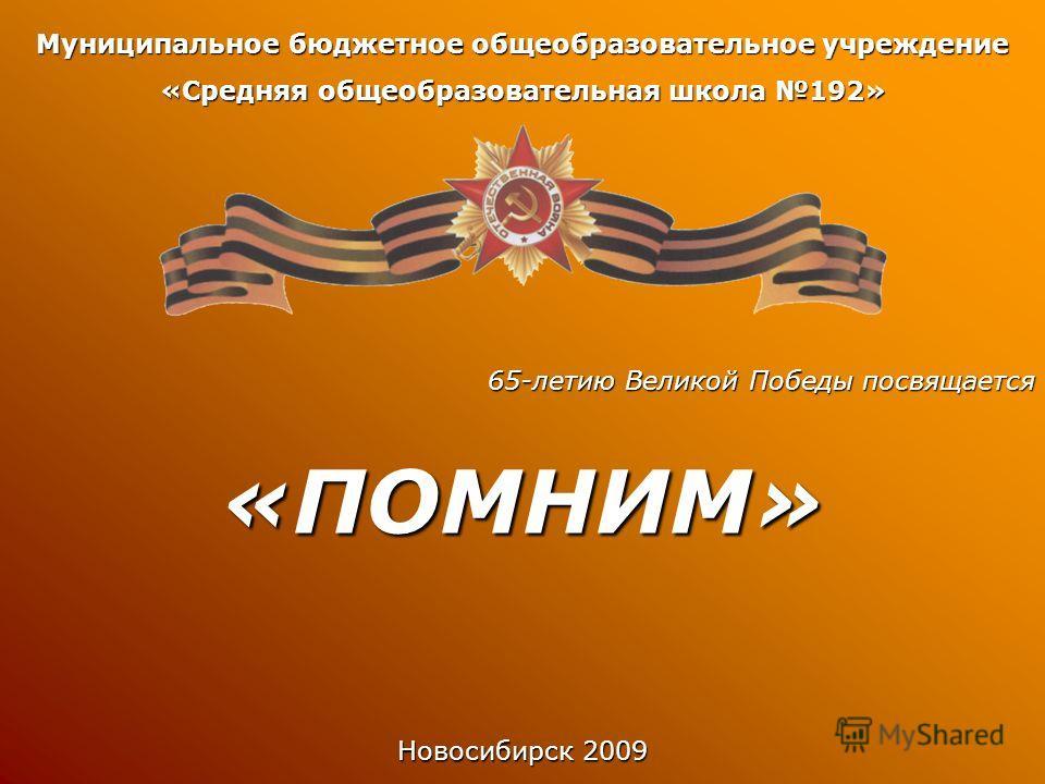 Муниципальное бюджетное общеобразовательное учреждение «Средняя общеобразовательная школа 192» 65-летию Великой Победы посвящается «ПОМНИМ» Новосибирск 2009
