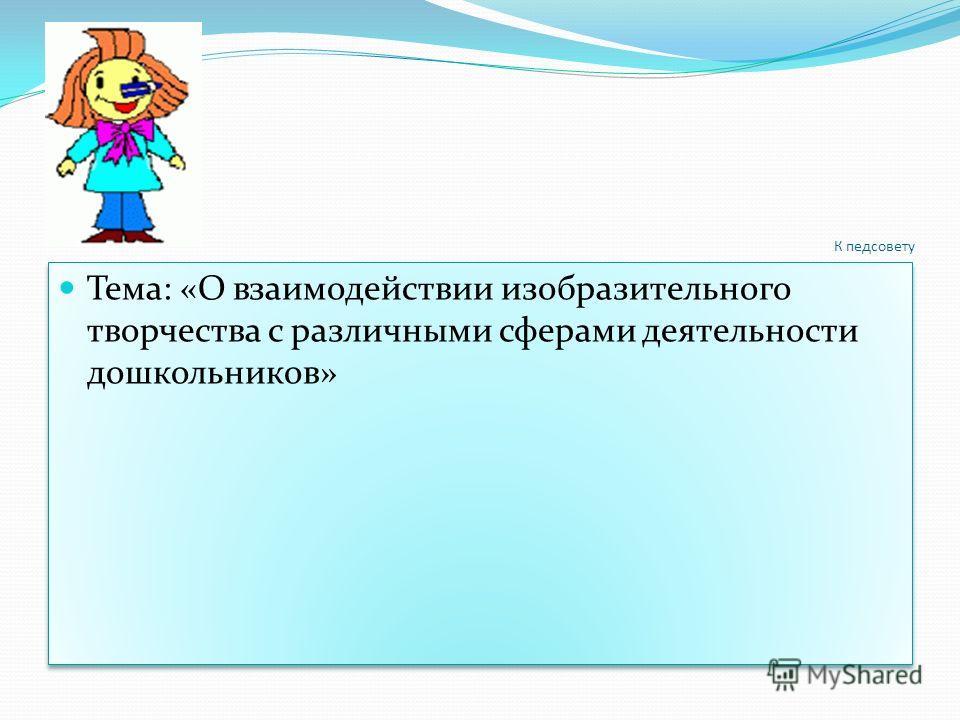 К педсовету Тема: «О взаимодействии изобразительного творчества с различными сферами деятельности дошкольников»