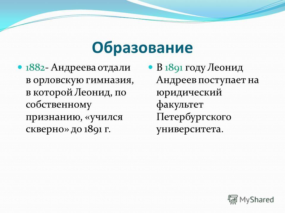 Образование 1882- Андреева отдали в орловскую гимназия, в которой Леонид, по собственному признанию, «учился скверно» до 1891 г. В 1891 году Леонид Андреев поступает на юридический факультет Петербургского университета.