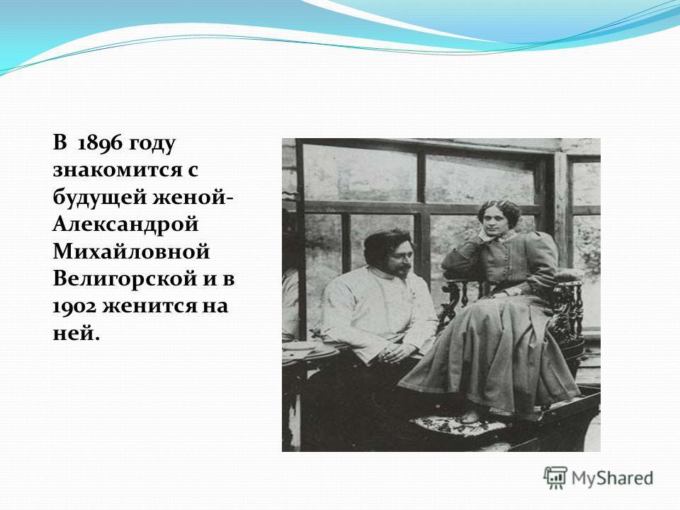В 1896 году знакомится с будущей женой- Александрой Михайловной Велигорской и в 1902 женится на ней.