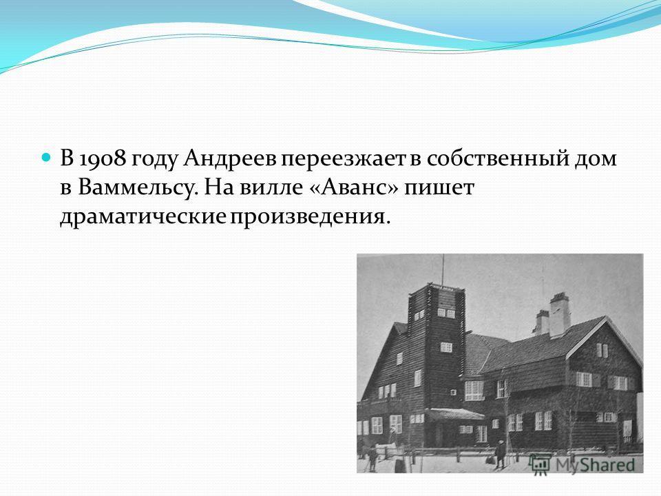 В 1908 году Андреев переезжает в собственный дом в Ваммельсу. На вилле «Аванс» пишет драматические произведения.
