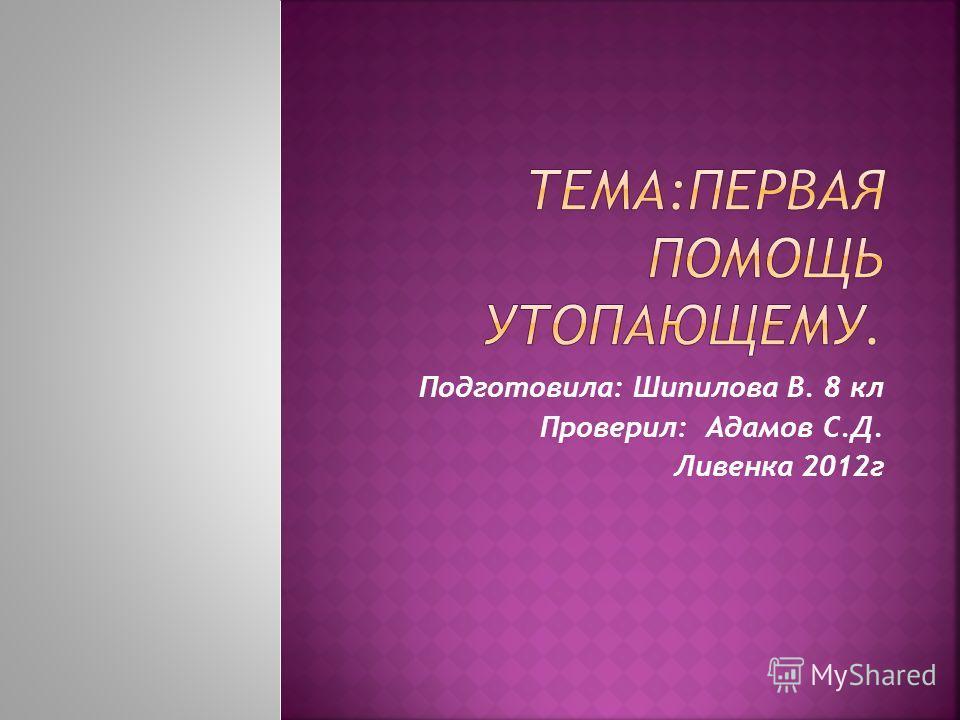 Подготовила: Шипилова В. 8 кл Проверил: Адамов С.Д. Ливенка 2012г