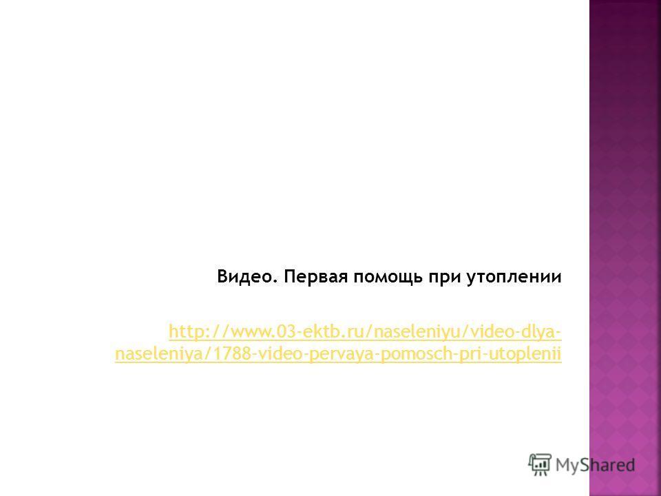 Видео. Первая помощь при утоплении http://www.03-ektb.ru/naseleniyu/video-dlya- naseleniya/1788-video-pervaya-pomosch-pri-utoplenii