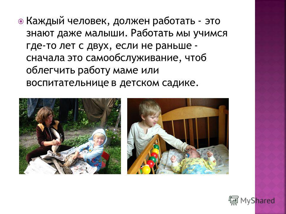 Каждый человек, должен работать - это знают даже малыши. Работать мы учимся где-то лет с двух, если не раньше - сначала это самообслуживание, чтоб облегчить работу маме или воспитательнице в детском садике.