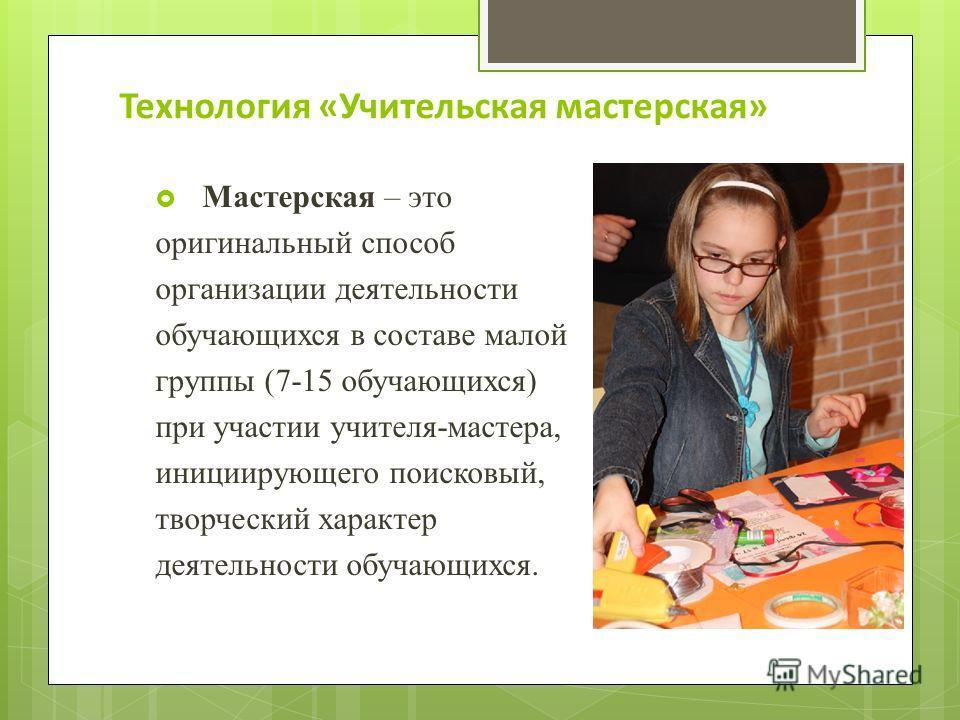 Технология «Учительская мастерская» Мастерская – это оригинальный способ организации деятельности обучающихся в составе малой группы (7-15 обучающихся) при участии учителя-мастера, инициирующего поисковый, творческий характер деятельности обучающихся