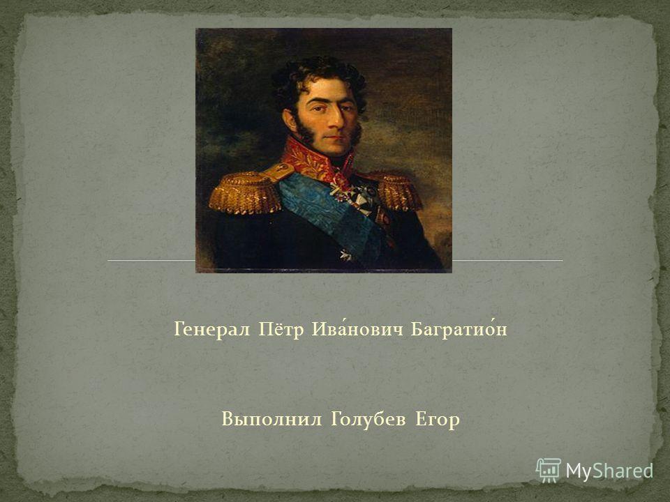 Генерал Пётр Ива́нович Багратио́н Выполнил Голубев Егор
