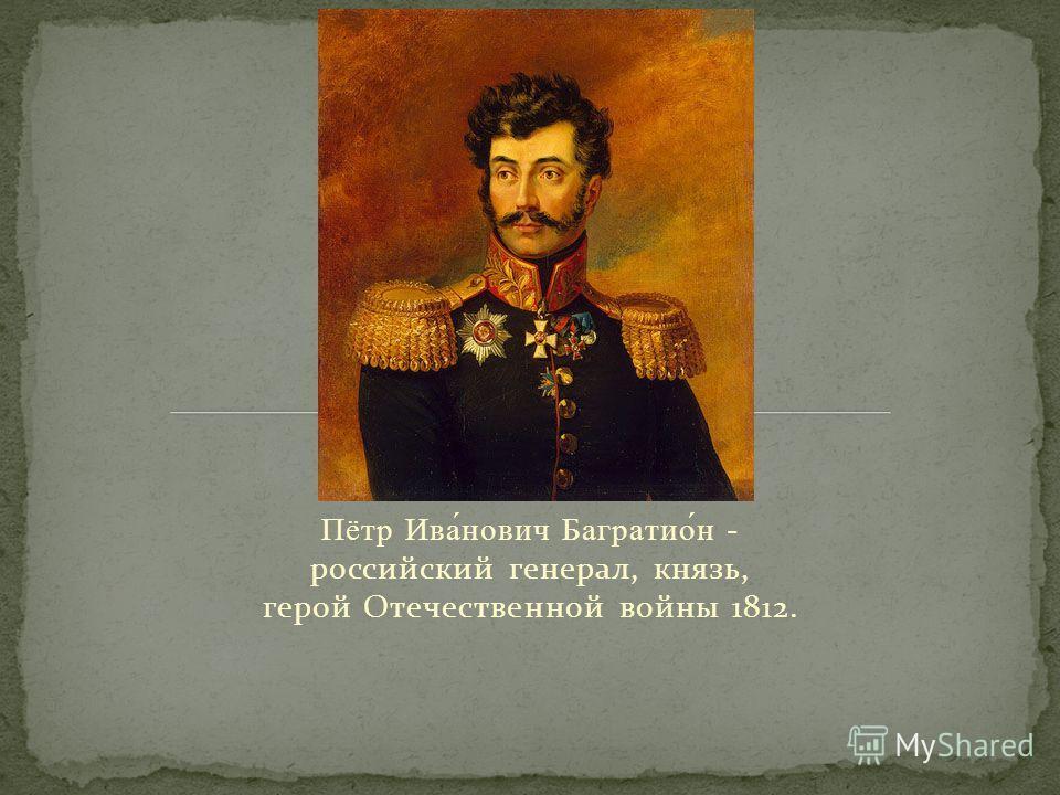 Пётр Ива́нович Багратио́н - российский генерал, князь, герой Отечественной войны 1812.