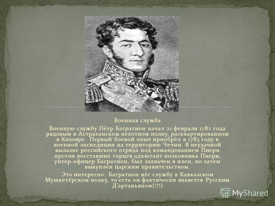 Военная служба Военную службу Пётр Багратион начал 21 февраля 1782 года рядовым в Астраханском пехотном полку, расквартированном в Кизляре. Первый боевой опыт приобрёл в 1783 году в военной экспедиции на территорию Чечни. В неудачной вылазке российск