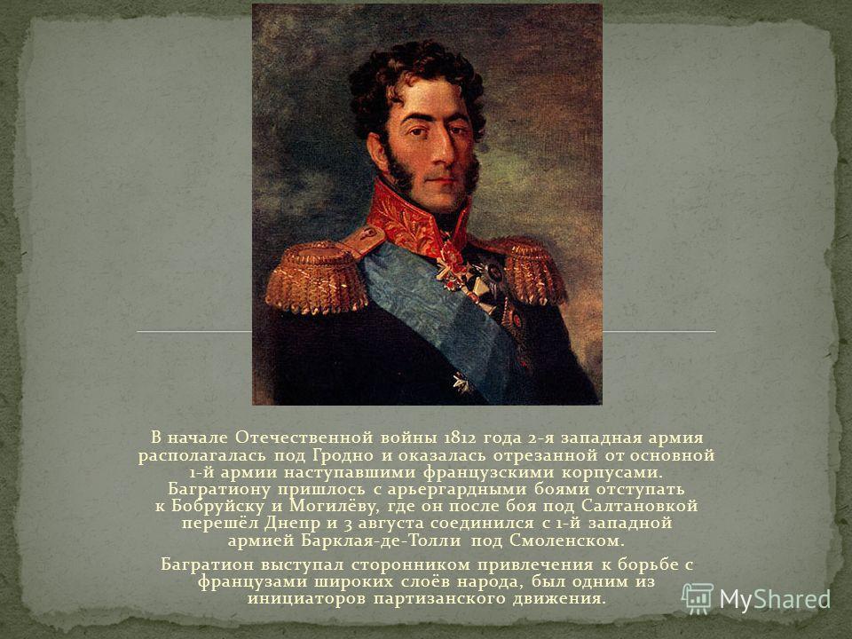 В начале Отечественной войны 1812 года 2-я западная армия располагалась под Гродно и оказалась отрезанной от основной 1-й армии наступавшими французскими корпусами. Багратиону пришлось с арьергардными боями отступать к Бобруйску и Могилёву, где он по
