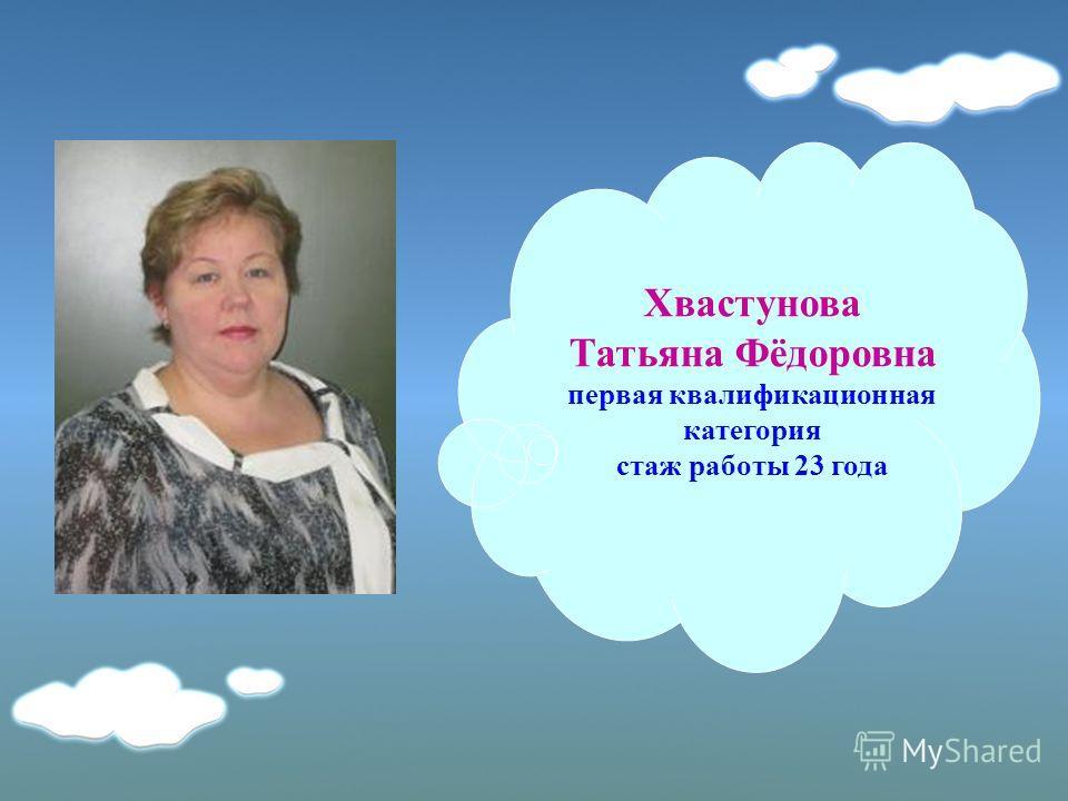 Хвастунова Татьяна Фёдоровна первая квалификационная категория стаж работы 23 года