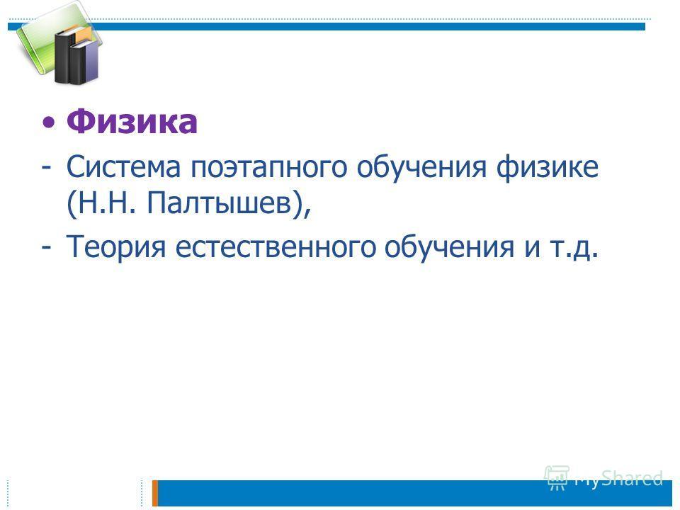 Физика -Система поэтапного обучения физике (Н.Н. Палтышев), -Теория естественного обучения и т.д.