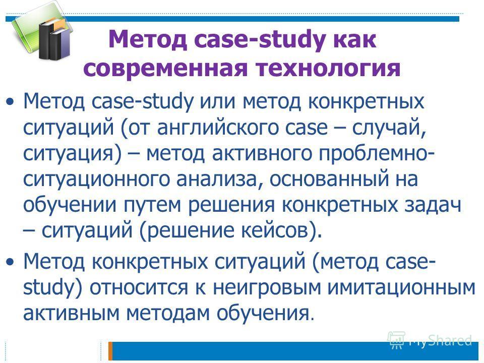 Метод case-study как современная технология Метод case-study или метод конкретных ситуаций (от английского case – случай, ситуация) – метод активного проблемно- ситуационного анализа, основанный на обучении путем решения конкретных задач – ситуаций (