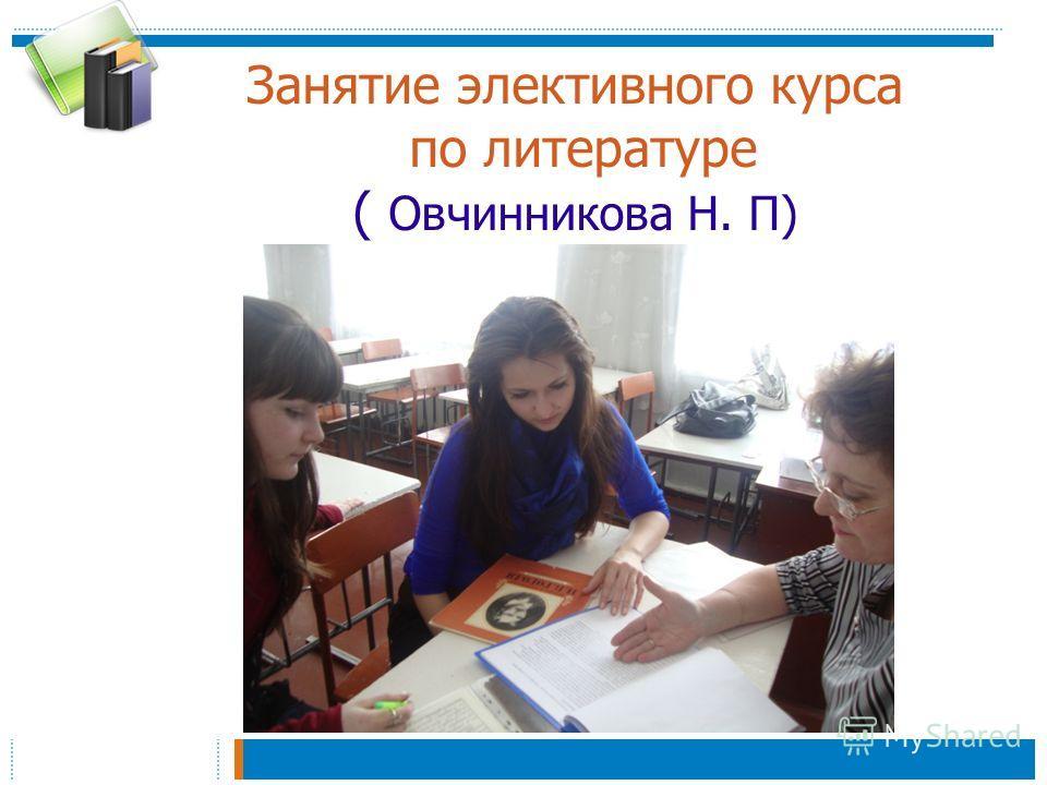 Занятие элективного курса по литературе ( Овчинникова Н. П)