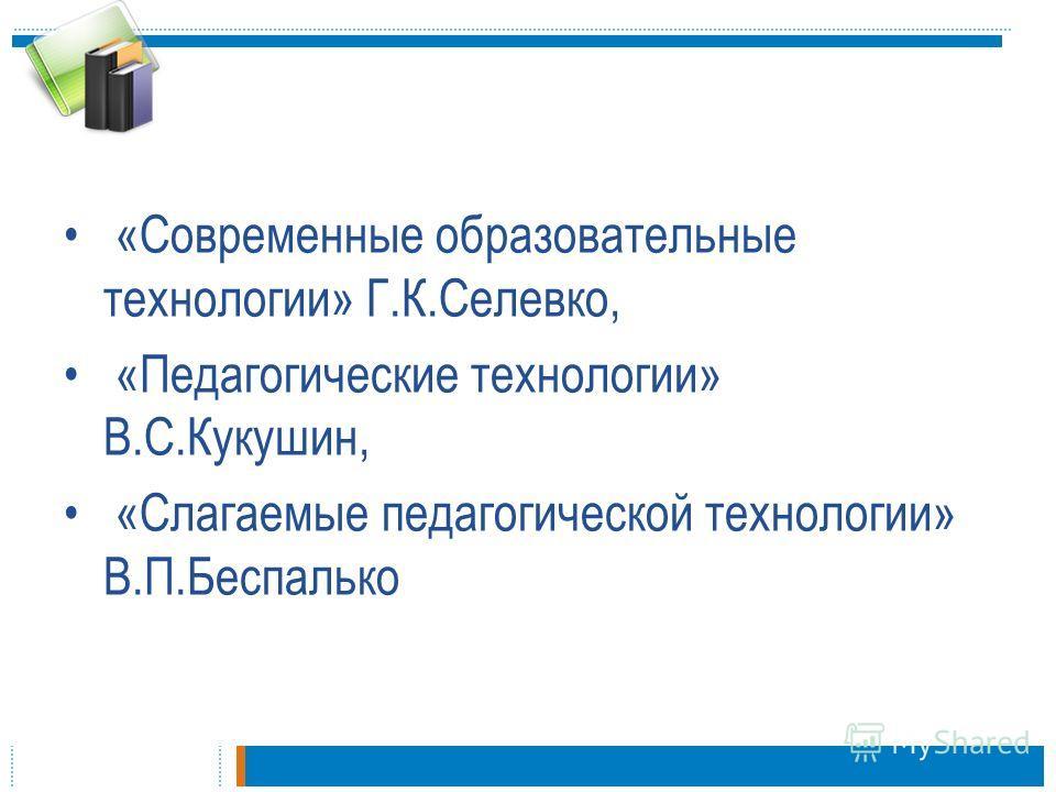 «Современные образовательные технологии» Г.К.Селевко, «Педагогические технологии» В.С.Кукушин, «Слагаемые педагогической технологии» В.П.Беспалько